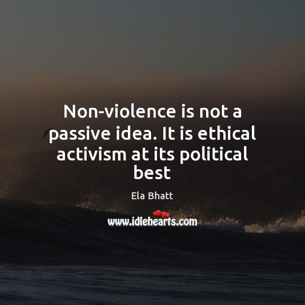 Non-violence is not a passive idea. It is ethical activism at its political best Image