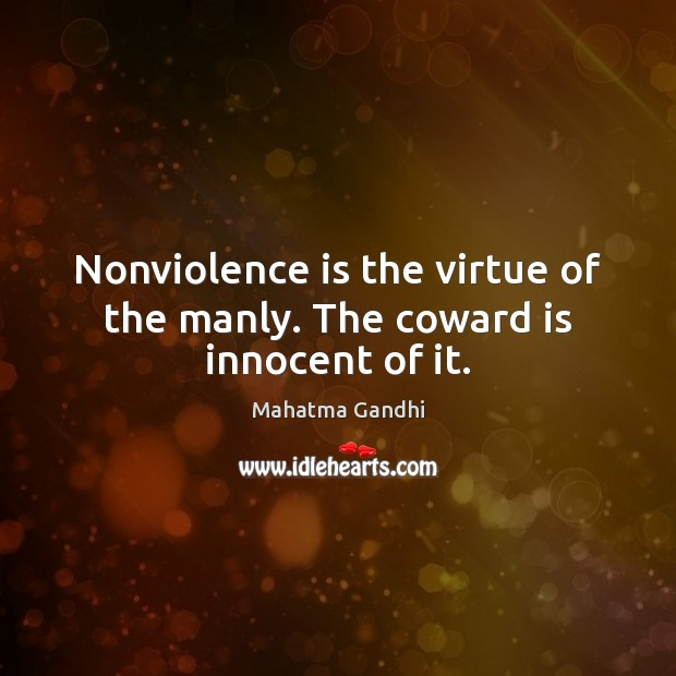 Image, Nonviolence is the virtue of the manly. The coward is innocent of it.
