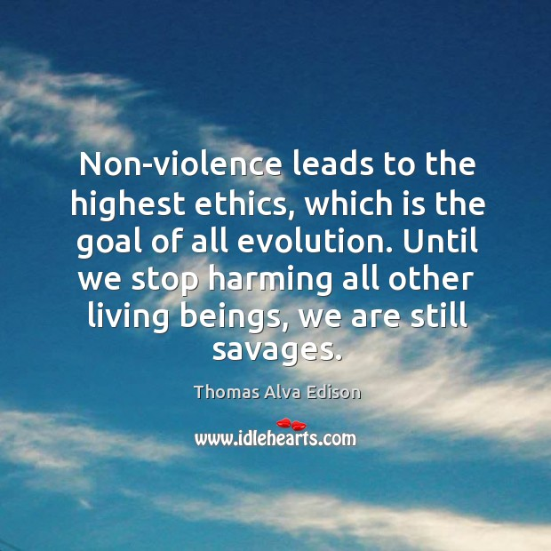 Non-violence leads to the highest ethics, which is the goal of all evolution. Thomas Alva Edison Picture Quote