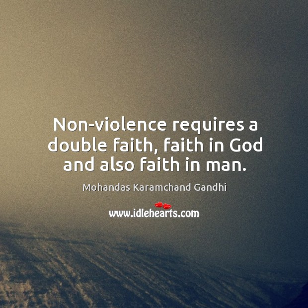 Non-violence requires a double faith, faith in God and also faith in man. Mohandas Karamchand Gandhi Picture Quote