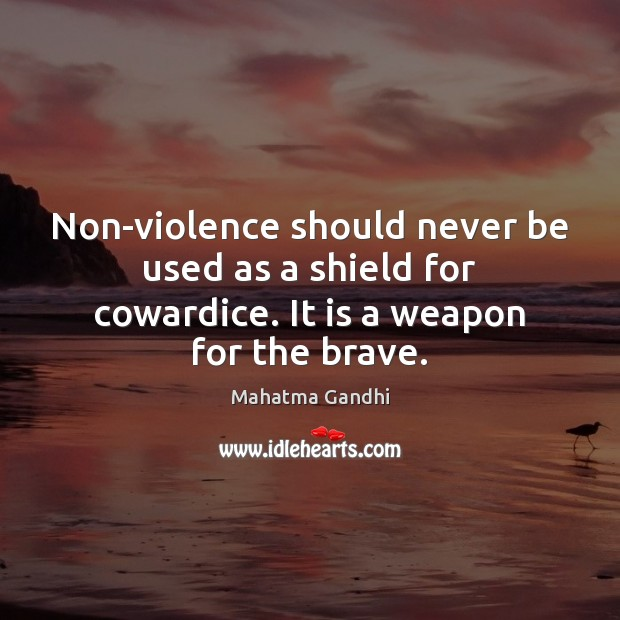 Non-violence should never be used as a shield for cowardice. It is a weapon for the brave. Image