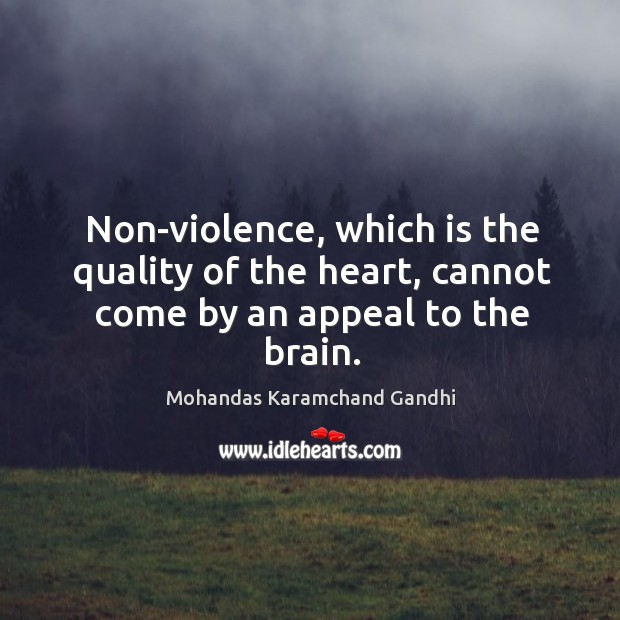 Non-violence, which is the quality of the heart, cannot come by an appeal to the brain. Mohandas Karamchand Gandhi Picture Quote