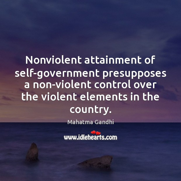 Nonviolent attainment of self-government presupposes a non-violent control over the violent elements Image