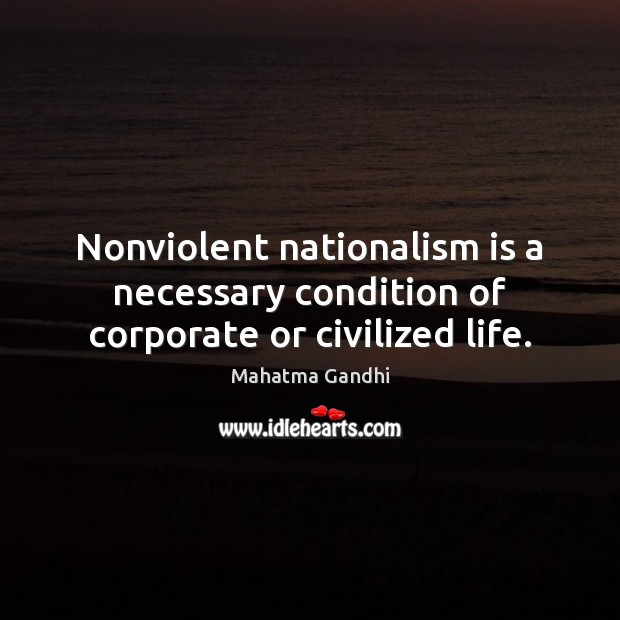 Nonviolent nationalism is a necessary condition of corporate or civilized life. Image
