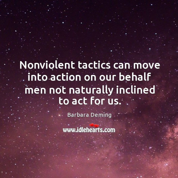 Nonviolent tactics can move into action on our behalf men not naturally inclined to act for us. Image