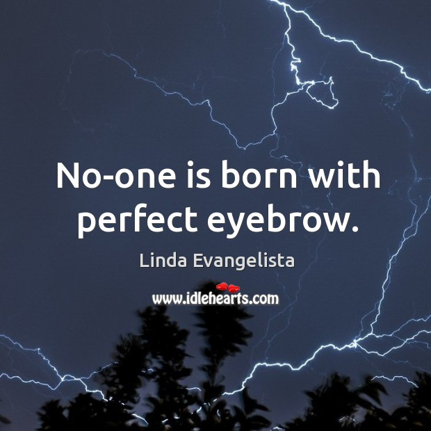 No-one is born with perfect eyebrow. Image