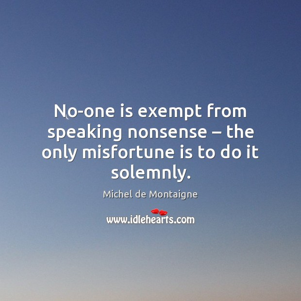 No-one is exempt from speaking nonsense – the only misfortune is to do it solemnly. Image