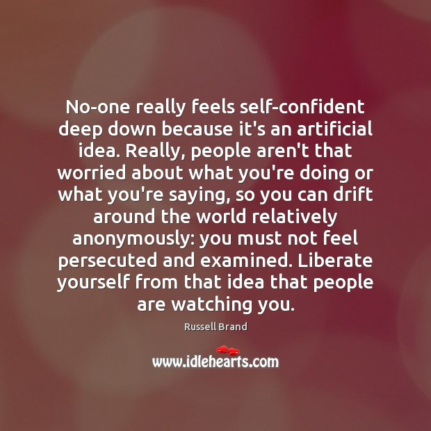 No-one really feels self-confident deep down because it's an artificial idea. Really, Image