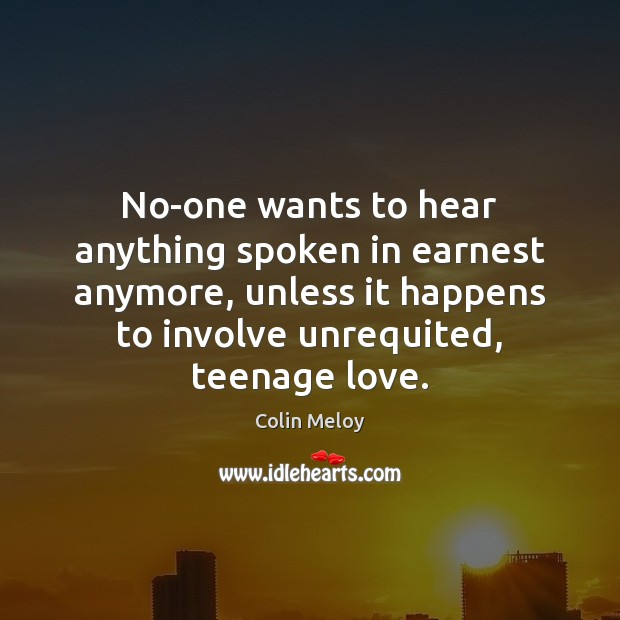 No-one wants to hear anything spoken in earnest anymore, unless it happens Colin Meloy Picture Quote