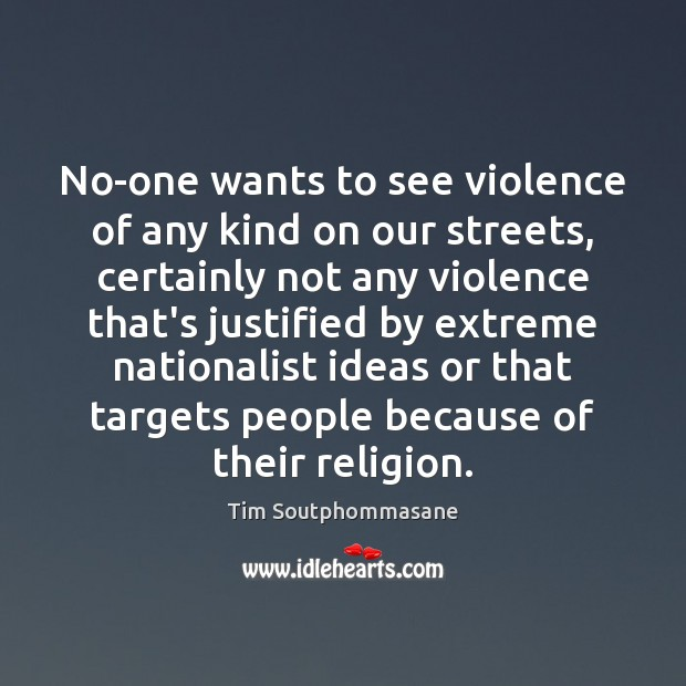 No-one wants to see violence of any kind on our streets, certainly Tim Soutphommasane Picture Quote