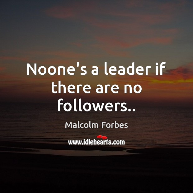 Noone's a leader if there are no followers.. Malcolm Forbes Picture Quote