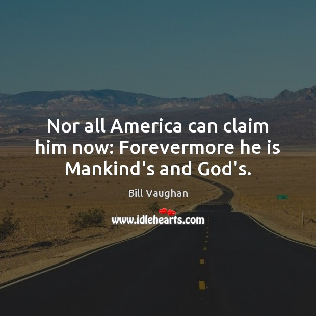 Nor all America can claim him now: Forevermore he is Mankind's and God's. Bill Vaughan Picture Quote