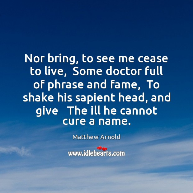 Nor bring, to see me cease to live,  Some doctor full of Matthew Arnold Picture Quote