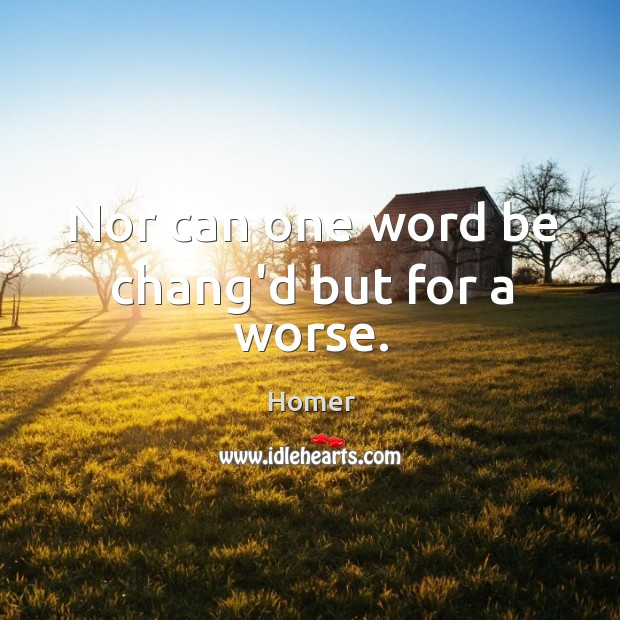 Nor can one word be chang'd but for a worse. Image