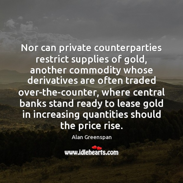 Nor can private counterparties restrict supplies of gold, another commodity whose derivatives Alan Greenspan Picture Quote
