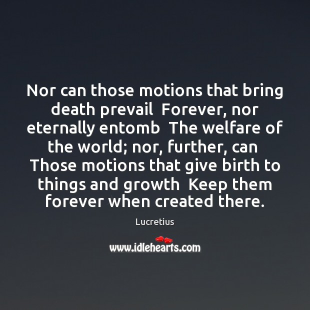 Nor can those motions that bring death prevail  Forever, nor eternally entomb Lucretius Picture Quote