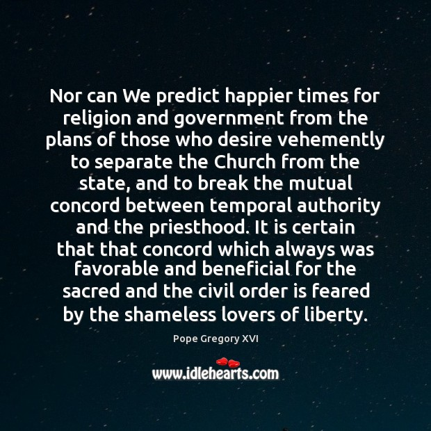Nor can We predict happier times for religion and government from the Image