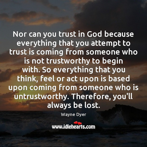 Nor can you trust in God because everything that you attempt to Wayne Dyer Picture Quote
