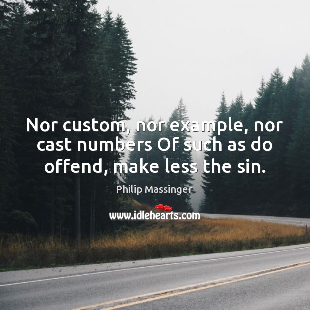 Nor custom, nor example, nor cast numbers Of such as do offend, make less the sin. Image