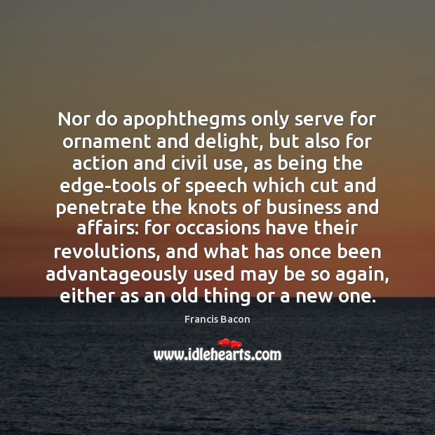 Nor do apophthegms only serve for ornament and delight, but also for Francis Bacon Picture Quote