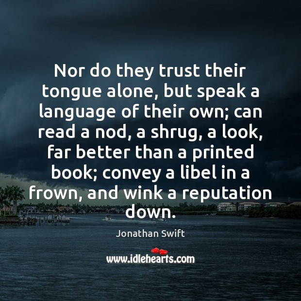Nor do they trust their tongue alone, but speak a language of Jonathan Swift Picture Quote