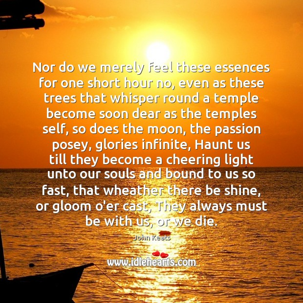 Nor do we merely feel these essences for one short hour no, John Keats Picture Quote