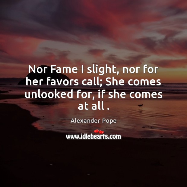 Nor Fame I slight, nor for her favors call; She comes unlooked for, if she comes at all . Image
