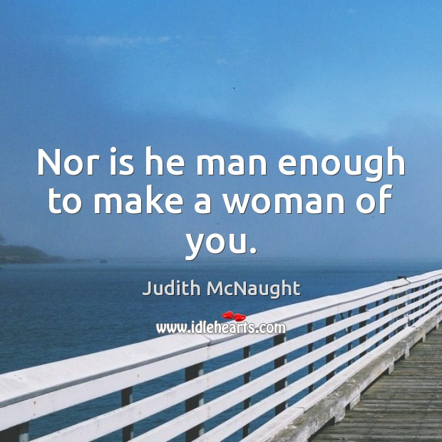 Nor is he man enough to make a woman of you. Judith McNaught Picture Quote