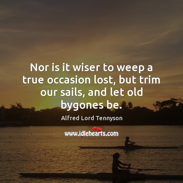 Nor is it wiser to weep a true occasion lost, but trim our sails, and let old bygones be. Image