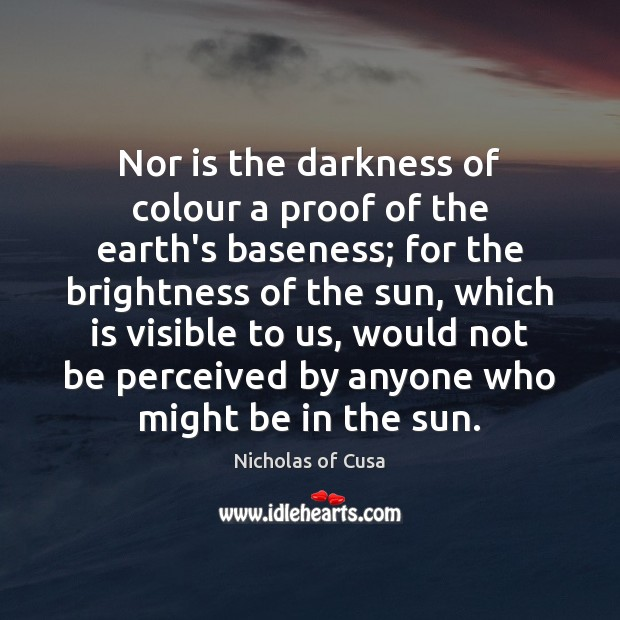 Nor is the darkness of colour a proof of the earth's baseness; Image