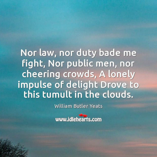 Nor law, nor duty bade me fight, Nor public men, nor cheering William Butler Yeats Picture Quote
