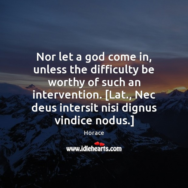 Nor let a God come in, unless the difficulty be worthy of Image