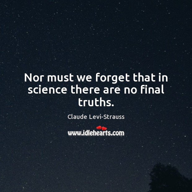 Nor must we forget that in science there are no final truths. Image
