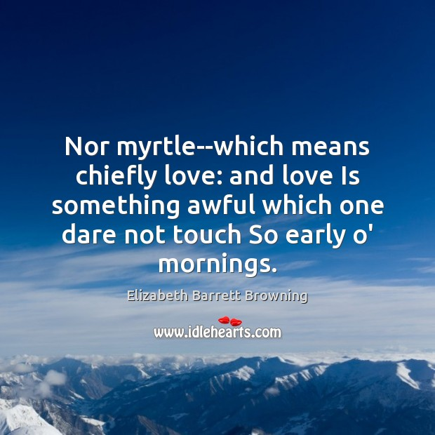 Nor myrtle–which means chiefly love: and love Is something awful which one Elizabeth Barrett Browning Picture Quote
