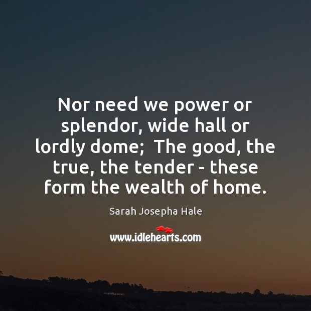 Nor need we power or splendor, wide hall or lordly dome;  The Image