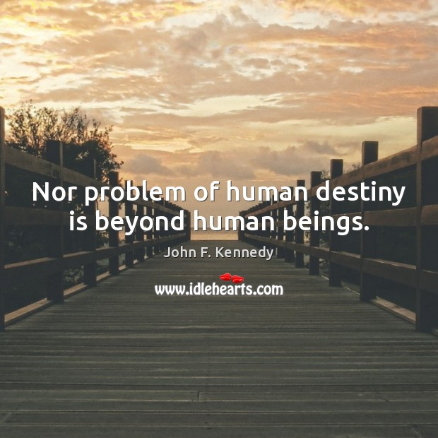 Image about Nor problem of human destiny is beyond human beings.