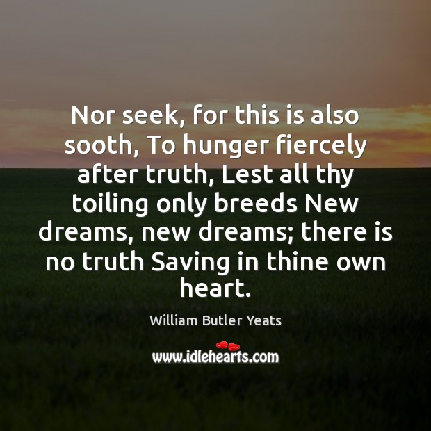Nor seek, for this is also sooth, To hunger fiercely after truth, William Butler Yeats Picture Quote