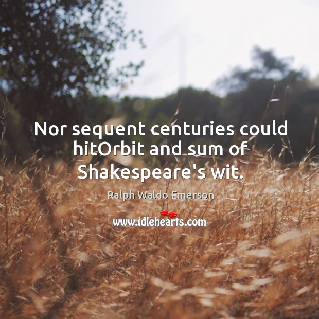 Nor sequent centuries could hitOrbit and sum of Shakespeare's wit. Image