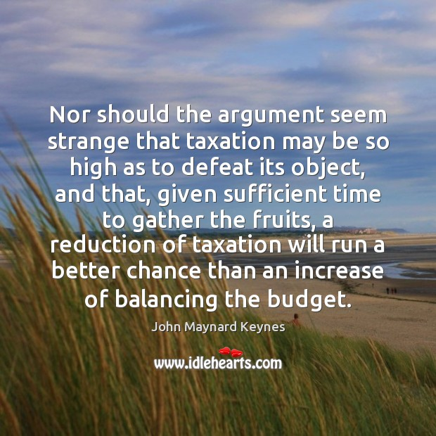 Nor should the argument seem strange that taxation may be so high Image
