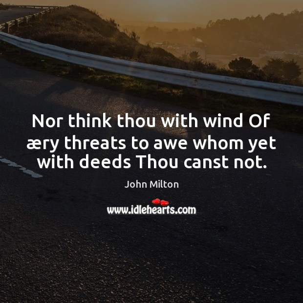 Nor think thou with wind Of æry threats to awe whom yet with deeds Thou canst not. John Milton Picture Quote