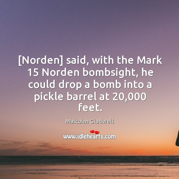 Image, [Norden] said, with the Mark 15 Norden bombsight, he could drop a bomb