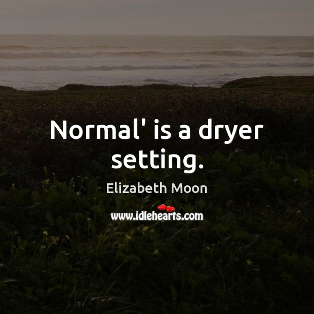 Normal' is a dryer setting. Elizabeth Moon Picture Quote