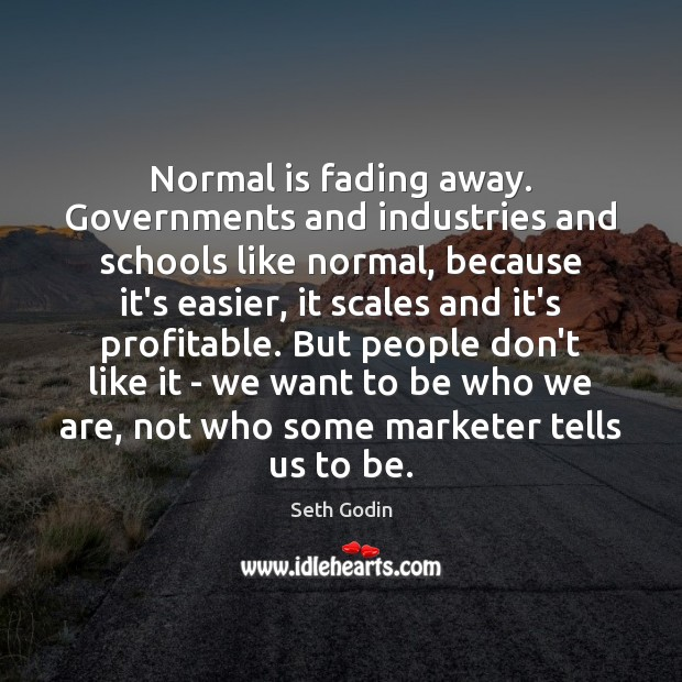Normal is fading away. Governments and industries and schools like normal, because Image