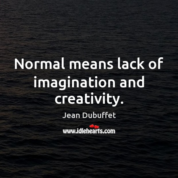 Normal means lack of imagination and creativity. Jean Dubuffet Picture Quote