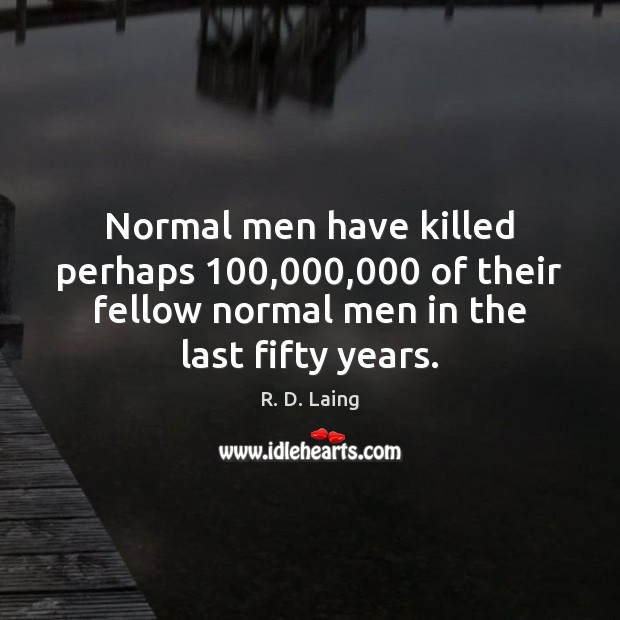 Image, Normal men have killed perhaps 100,000,000 of their fellow normal men in the
