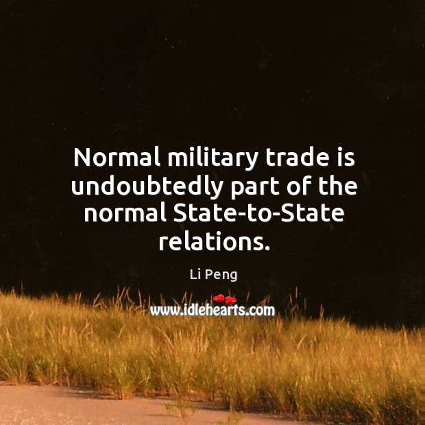 Normal military trade is undoubtedly part of the normal state-to-state relations. Li Peng Picture Quote