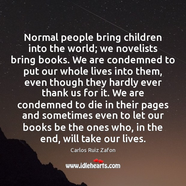 Normal people bring children into the world; we novelists bring books. We Carlos Ruiz Zafon Picture Quote