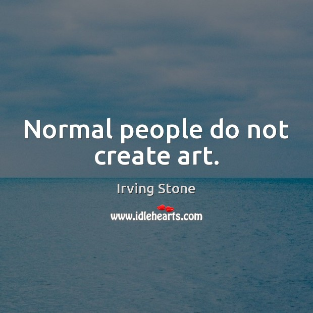 Normal people do not create art. Image