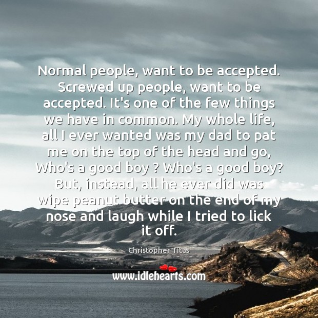 Normal people, want to be accepted. Screwed up people, want to be Image