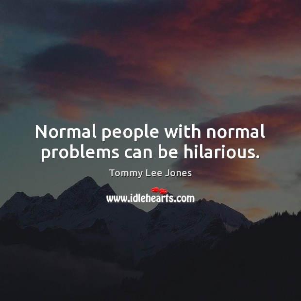 Normal people with normal problems can be hilarious. Image